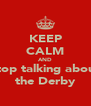 KEEP CALM AND stop talking about the Derby - Personalised Poster A4 size