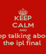 KEEP CALM AND stop talking about  the ipl final  - Personalised Poster A4 size