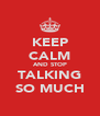 KEEP CALM AND STOP TALKING SO MUCH - Personalised Poster A4 size