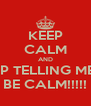 KEEP CALM AND STOP TELLING ME TO BE CALM!!!!! - Personalised Poster A4 size