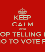 KEEP CALM AND STOP TELLING ME WHO TO VOTE FOR - Personalised Poster A4 size