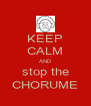 KEEP CALM AND stop the CHORUME - Personalised Poster A4 size