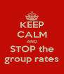 KEEP CALM AND STOP the group rates - Personalised Poster A4 size