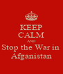 KEEP CALM AND Stop the War in  Afganistan - Personalised Poster A4 size
