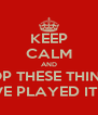 KEEP CALM AND STOP THESE THINGS  YOU GUYS HAVE PLAYED IT THE FUCK OUT! - Personalised Poster A4 size