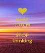 KEEP CALM AND STOP thinking - Personalised Poster A4 size