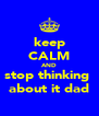 keep CALM AND stop thinking  about it dad - Personalised Poster A4 size