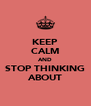KEEP CALM AND STOP THINKING ABOUT - Personalised Poster A4 size