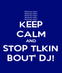 KEEP CALM AND STOP TLKIN BOUT' DJ! - Personalised Poster A4 size