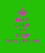 KEEP CALM AND STOP TROLLING ME - Personalised Poster A4 size