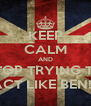 KEEP CALM AND STOP TRYING TO ACT LIKE BEN!!! - Personalised Poster A4 size