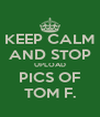 KEEP CALM AND STOP UPLOAD PICS OF TOM F. - Personalised Poster A4 size