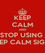 KEEP CALM AND STOP USING  KEEP CALM SIGNS - Personalised Poster A4 size