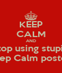 KEEP CALM AND Stop using stupid Keep Calm posters - Personalised Poster A4 size