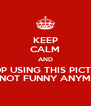KEEP CALM AND STOP USING THIS PICTURE IT'S NOT FUNNY ANYMORE - Personalised Poster A4 size