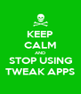 KEEP CALM AND STOP USING TWEAK APPS - Personalised Poster A4 size