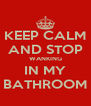 KEEP CALM AND STOP WANKING IN MY BATHROOM - Personalised Poster A4 size