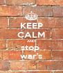 KEEP CALM AND stop  war's - Personalised Poster A4 size