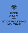 KEEP CALM AND STOP WASTING MY TIME - Personalised Poster A4 size