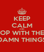 KEEP CALM AND STOP WITH THESE DAMN THINGS - Personalised Poster A4 size