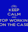 KEEP CALM AND STOP WORKING ON THE CASE - Personalised Poster A4 size