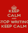 KEEP CALM AND STOP WRITING KEEP CALM - Personalised Poster A4 size