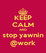 KEEP CALM AND stop yawnin @work - Personalised Poster A4 size
