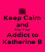 Keep Calm and Stop Your Addict to Katherine B - Personalised Poster A4 size