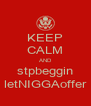 KEEP CALM AND stpbeggin letNIGGAoffer - Personalised Poster A4 size