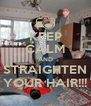 KEEP CALM AND STRAIGHTEN YOUR HAIR!!! - Personalised Poster A4 size