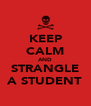 KEEP CALM AND STRANGLE A STUDENT - Personalised Poster A4 size