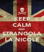 KEEP CALM AND STRANGOLA LA NICOLE - Personalised Poster A4 size