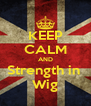 KEEP CALM AND Strength in  Wig - Personalised Poster A4 size