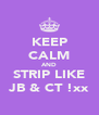 KEEP CALM AND STRIP LIKE JB & CT !xx - Personalised Poster A4 size