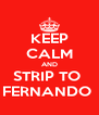 KEEP CALM AND STRIP TO  FERNANDO  - Personalised Poster A4 size