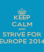 KEEP CALM AND STRIVE FOR EUROPE 2014 - Personalised Poster A4 size