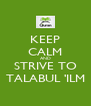 KEEP CALM AND STRIVE TO TALABUL 'ILM - Personalised Poster A4 size