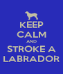 KEEP CALM AND STROKE A LABRADOR - Personalised Poster A4 size