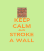 KEEP CALM AND STROKE A WALL - Personalised Poster A4 size