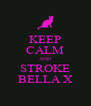 KEEP CALM AND STROKE BELLA X - Personalised Poster A4 size