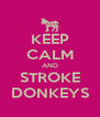 KEEP CALM AND STROKE DONKEYS - Personalised Poster A4 size