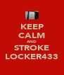 KEEP CALM AND STROKE LOCKER433 - Personalised Poster A4 size
