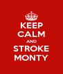 KEEP CALM AND STROKE MONTY - Personalised Poster A4 size
