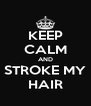 KEEP CALM AND STROKE MY HAIR - Personalised Poster A4 size
