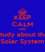 KEEP CALM AND study about the Solar System - Personalised Poster A4 size