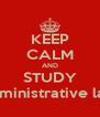 KEEP CALM AND STUDY administrative law - Personalised Poster A4 size