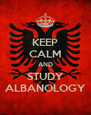 KEEP CALM AND STUDY ALBANOLOGY - Personalised Poster A4 size