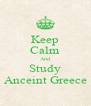 Keep Calm And Study Anceint Greece - Personalised Poster A4 size
