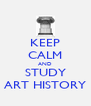 KEEP CALM AND STUDY ART HISTORY - Personalised Poster A4 size
