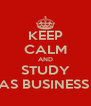 KEEP CALM AND STUDY AS BUSINESS  - Personalised Poster A4 size
